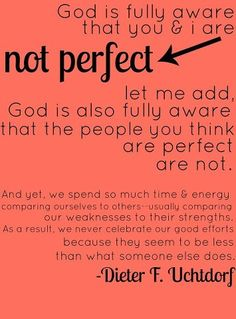 God is fully aware that you and I are not perfect. -Uchtdorf