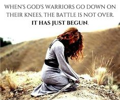 When God's warriors are down on their knees. The battle is not over, it has just begun