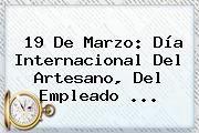 http://tecnoautos.com/wp-content/uploads/imagenes/tendencias/thumbs/19-de-marzo-dia-internacional-del-artesano-del-empleado.jpg 19 de Marzo. 19 de Marzo: Día Internacional del Artesano, del empleado ..., Enlaces, Imágenes, Videos y Tweets - http://tecnoautos.com/actualidad/19-de-marzo-19-de-marzo-dia-internacional-del-artesano-del-empleado/