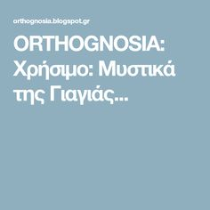 ORTHOGNOSIA: Χρήσιμο: Μυστικά της Γιαγιάς...