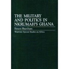 The Military Politics in Nkrumah's Ghana (Westview special studies on Africa).
