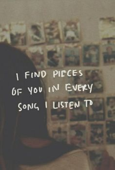 I find a piece of you in every song I listen too