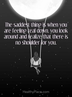 Quote on depression: The saddest things is when you are feeling real down, you look around and realize that there is no shoulder for you. Motivational Quotes For Life, Good Life Quotes, New Quotes, Wisdom Quotes, True Quotes, Quotes Inspirational, Quotes About Deppresion, Inspirational Quotes For Depression, Deep Sad Quotes