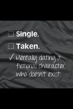 """Single. Taken. Mentally dating a fictional character who doesn't exist."""