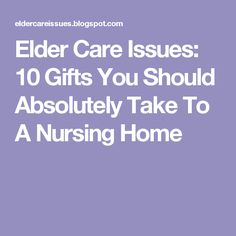Elder Care Issues: 10 Gifts You Should Absolutely Take To A Nursing Home