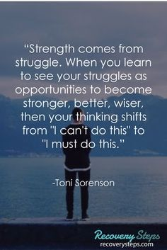 "Inspirational Quotes:""Strength comes from struggle. When you learn to see your struggles as opportunities to become stronger, better, wiser, then your thinking shifts from ""I can't do this"" to ""I must do this."" Follow: https://www.pinterest.com/RecoverySteps/"