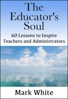 The Educator's Soul: 60 Lessons to Inspire Teachers and Administrators, an ebook by Mark White at Smashwords