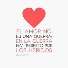 """""""El #Amor no es una #Guerra; en la #Guerra hay #Respeto por los heridos"""". #Citas #Frases @Candidman"""