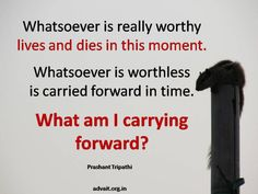 Whatsoever is really worthy lives and dies in this moment. Whatsoever is worthless is carried forward in time. What am I carrying forward? ~ Shri Prashant #ShriPrashant #Advait #be #acceptance #die #life #thought  Read at:- prashantadvait.com Watch at:- www.youtube.com/c/ShriPrashant Website:- www.advait.org.in Facebook:- www.facebook.com/prashant.advait LinkedIn:- www.linkedin.com/in/prashantadvait Twitter:- https://twitter.com/Prashant_Advait