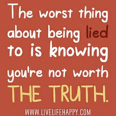 The worst thing about being lied to is knowing youre not worth the truth