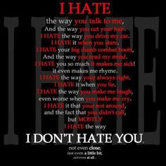 I hate everything about you, but I don't hate you
