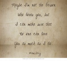 Maybe I'm not the Person Who loves you, but I can make sure that No one can love You as much as I do.