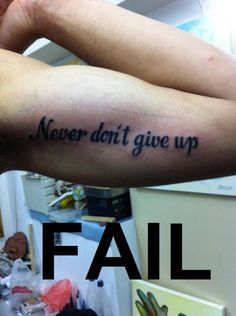 This meme contains a double negative in the sentence phrasing. Never give up or Don't give up. Tattoo Fails, Funny Tattoos Fails, Funny Fails, Funny Memes, Funny Quotes, Don't Give Up, Never Give Up, Double Negative, Bad Tattoos