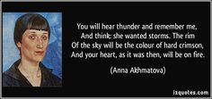 You will hear thunder and remember me,   And think: she wanted storms. The rim   Of the sky will be the colour of hard crimson,   And your heart, as it was then, will be on fire. - Anna Akhmatova