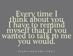 Everytime I think about you I have to remind myself that if you wanted to talk to me you would.  Love stinks!