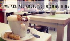 We are all addicted to something
