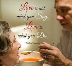 Love is not what you say, Love is what you do. - Author unknown. Show your love to others.