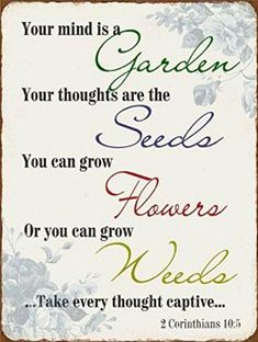 Inspiration Poster Tin Sign - Your Mind is A Garden, Your Thoughts are The Seeds, You Can Grow Flowers, Or You Can Grow Weeds, Take Every Thought Captive x 10 inches) Bible Quotes, Me Quotes, Motivational Quotes, Inspirational Quotes, Meaningful Quotes, Great Quotes, Quotes To Live By, Take Every Thought Captive, Christian Quotes