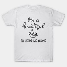 It's a beautiful day to leave me alone - Its A Beautiful Day To Leave Me Alone - T-Shirt | TeePublic Leave Me Alone, Health And Safety, Beautiful Day, Slogan, Shirt Designs, Mens Tops, T Shirt, Supreme T Shirt, Tee Shirt