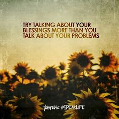 Try talking about your blessings more than you talk about your problems  Speak Life