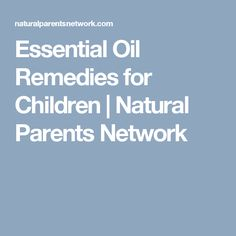 Essential Oil Remedies for Children | Natural Parents Network