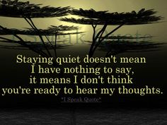 ~ Staying quite doesn't mean I have nothing to say, it means I don't think you're ready to hear my thoughts.