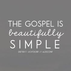 The gospel is beautifully simple. Dieter F. Uchtdorf LDS Quotes General…