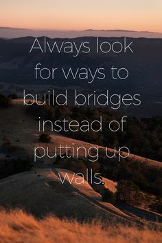 """""""Always look for ways to build bridges instead of putting up walls."""" - Lewis Howes on the School of Greatness podcast, inspirational quotes each Friday"""