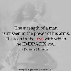 """The strength of a man isn't seen in the power of his arms. It's seen in the love with which he EMBRACES you."" - Steve Maraboli #quote"