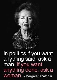 In politics if you want anything said, ask a man.  If you want anything done, ask a women. ~Margaret Thatcher  Rest In Peace, Ms. Thatcher 4/8/2013
