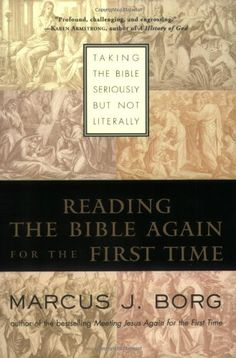 Reading the Bible Again For the First Time: Taking the Bible Seriously But Not Literally by Marcus J. Borg. provides a much-needed solution to the problem of how to have a fully authentic yet contemporary understanding of the scriptures.