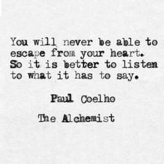 """You will never be able to escape from your heart ..."" -Paulo Coelho"
