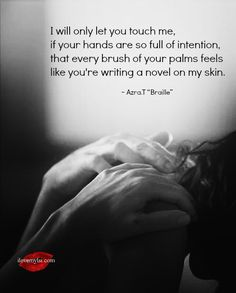 I will only let you touch me, if your hands are so full of intention, that every brush of your palms feels like you're writing a novel on my skin.