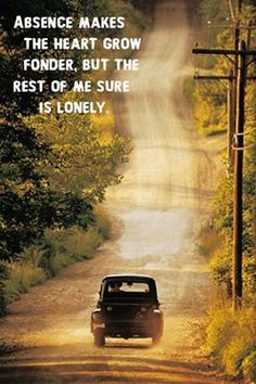 Absence makes the heart grow fonder, but the rest of me sure is lonely.
