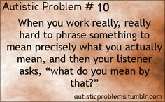 """Autistic Problem Number When you work really, really hard to phrase something to mean precisely what you actually mean, and then your listener asks, """"what do you mean by that?"""" And it's like, THAT WAS EXACTLY WHAT THE FUCK I MEANT BY. Understanding Autism, Autism Resources, Autism Education, Autism Quotes, High Functioning Autism, Adhd Brain, Autistic People, Adhd And Autism, What Do You Mean"""