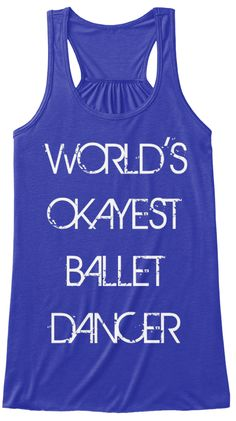 Now available at Teespring! -World's Okayest Ballet Dancer True Royal Women's Bella-canvas Flowy Tank Top --Consider this your new go-to for dancer street wear or sleeping.  I love pairing this with black leggings or cotton pj pants. The Last Dancer Shop at Balletforadults.com