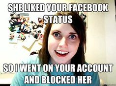 Lol I do this to joe true story if a strange girl likes his stuff or friend requests him I block her!! Lol