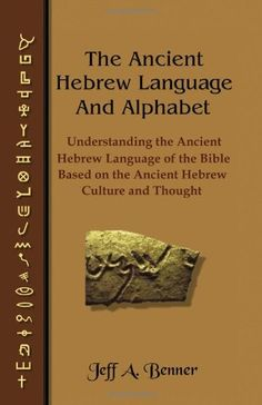 The Ancient Hebrew Language and Alphabet: Understanding the Ancient Hebrew Language of the Bible Based on Ancient Hebrew Culture and Thought by Jeff A. Benner