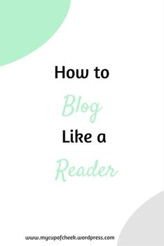 How to Blog Like a Reader. www.mycupofcheek.wordpress.com