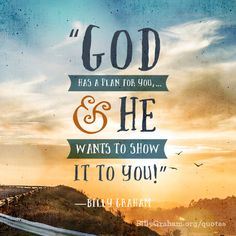 """God has a plan for you, . . . and He wants to show it to you!"" -Billy Graham"