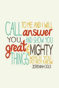 """Call to me and I will answer you and show you great and mighty things which you do not know."" Jeremiah 33:3"