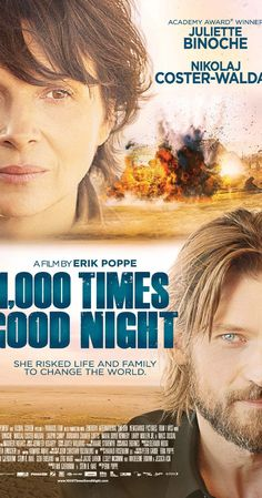 1,000 Times Good Night (2013)   Directed by Erik Poppe.  With Nikolaj Coster-Waldau, Juliette Binoche, Maria Doyle Kennedy, Larry Mullen Jr.. Rebecca is one of the world's top war photographers. She must weather a major emotional storm when her husband refuses to put up with her dangerous life any longer. He and their young daughters need Rebecca, who, however, loves both her family and her work...