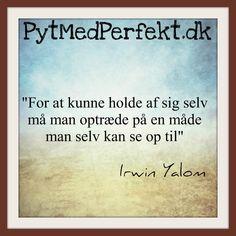For at kunne holde af sig selv må man optræde på en måde man selv kan se op til. Irwin Yalom.  http://www.pytmedperfekt.dk/