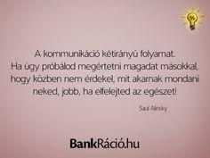 A kommunikáció kétirányú folyamat. Ha úgy próbálod megértetni magadat másokkal, hogy közben nem érdekel, mit akarnak mondani neked, jobb, ha elfelejted az egészet! - Saul Alinsky, www.bankracio.hu idézet