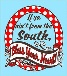 If ya ain't from the South, Bless your heart! ;)