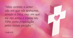 """""""Nisto consiste o amor: não em que nós tenhamos amado a Deus, mas em que ele nos amou e enviou seu Filho como propiciação pelos nossos pecados."""" 1 João 4:10"""