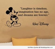 """Laughter is timeless, imagination has no age, and dreams are forever.""  Walt Disney"