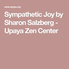 Sympathetic Joy by Sharon Salzberg - Upaya Zen Center