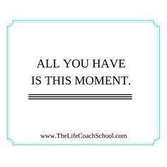All you have is this moment. (Brooke Castillo) | TheLifeCoachSchool.com