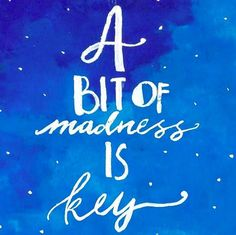 A bit of madness is key.